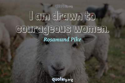 Photo Quote of I am drawn to courageous women.