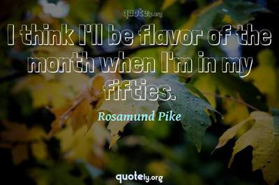 Photo Quote of I think I'll be flavor of the month when I'm in my fifties.