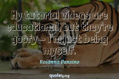 Photo Quote of My tutorial videos are educational, but they're goofy - I'm just being myself.