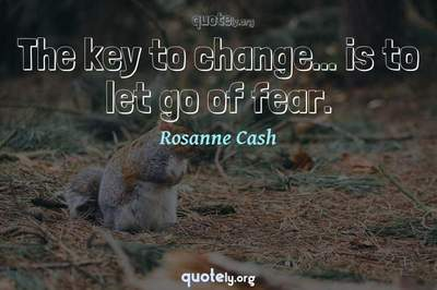 Photo Quote of The key to change... is to let go of fear.