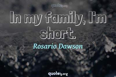 Photo Quote of In my family, I'm short.