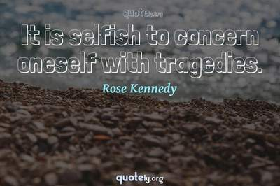 Photo Quote of It is selfish to concern oneself with tragedies.