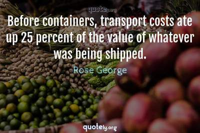 Photo Quote of Before containers, transport costs ate up 25 percent of the value of whatever was being shipped.