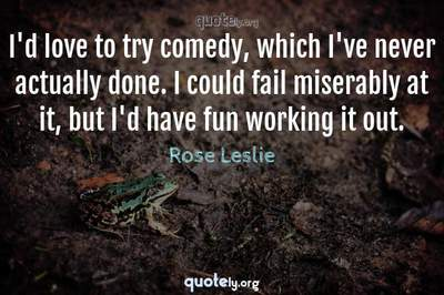 Photo Quote of I'd love to try comedy, which I've never actually done. I could fail miserably at it, but I'd have fun working it out.