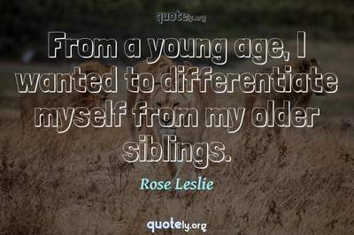 Photo Quote of From a young age, I wanted to differentiate myself from my older siblings.