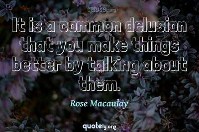 Photo Quote of It is a common delusion that you make things better by talking about them.