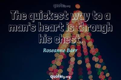 Photo Quote of The quickest way to a man's heart is through his chest.