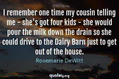 Photo Quote of I remember one time my cousin telling me - she's got four kids - she would pour the milk down the drain so she could drive to the Dairy Barn just to get out of the house.