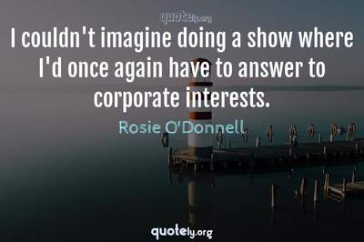 Photo Quote of I couldn't imagine doing a show where I'd once again have to answer to corporate interests.