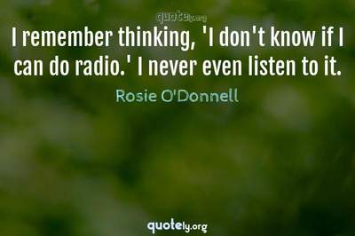 Photo Quote of I remember thinking, 'I don't know if I can do radio.' I never even listen to it.