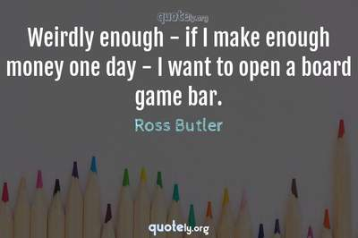 Photo Quote of Weirdly enough - if I make enough money one day - I want to open a board game bar.
