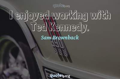 Photo Quote of I enjoyed working with Ted Kennedy.