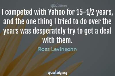 Photo Quote of I competed with Yahoo for 15-1/2 years, and the one thing I tried to do over the years was desperately try to get a deal with them.