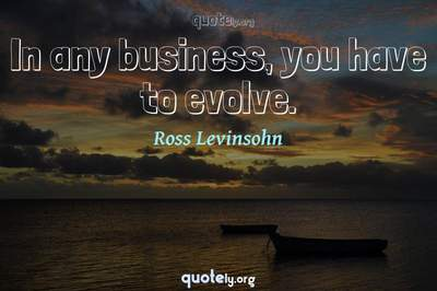 Photo Quote of In any business, you have to evolve.