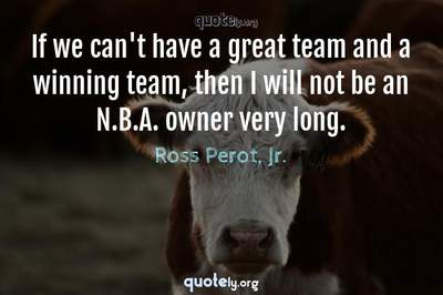 Photo Quote of If we can't have a great team and a winning team, then I will not be an N.B.A. owner very long.