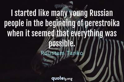 Photo Quote of I started like many young Russian people in the beginning of perestroika when it seemed that everything was possible.
