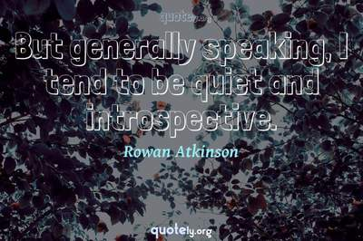 Photo Quote of But generally speaking, I tend to be quiet and introspective.