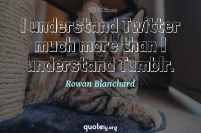 Photo Quote of I understand Twitter much more than I understand Tumblr.