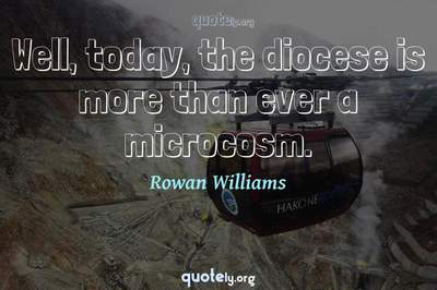 Photo Quote of Well, today, the diocese is more than ever a microcosm.