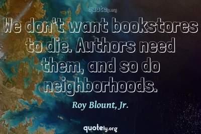 Photo Quote of We don't want bookstores to die. Authors need them, and so do neighborhoods.