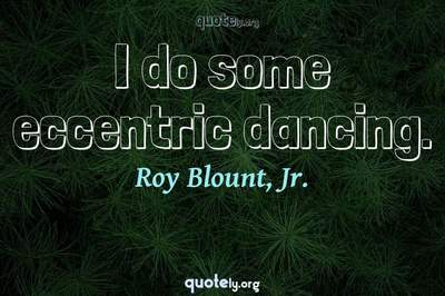 Photo Quote of I do some eccentric dancing.
