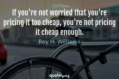 Photo Quote of If you're not worried that you're pricing it too cheap, you're not pricing it cheap enough.