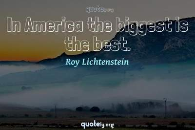 Photo Quote of In America the biggest is the best.