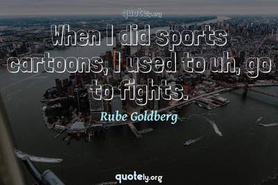 Photo Quote of When I did sports cartoons, I used to uh, go to fights.