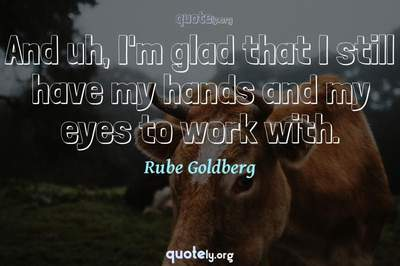 Photo Quote of And uh, I'm glad that I still have my hands and my eyes to work with.