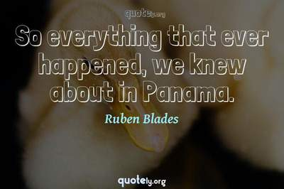 Photo Quote of So everything that ever happened, we knew about in Panama.