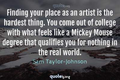 Photo Quote of Finding your place as an artist is the hardest thing. You come out of college with what feels like a Mickey Mouse degree that qualifies you for nothing in the real world.