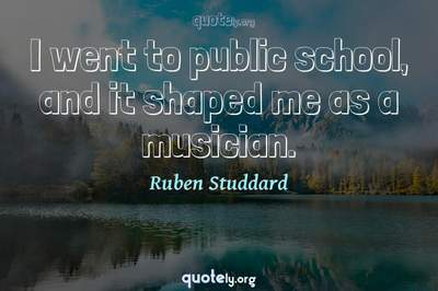 Photo Quote of I went to public school, and it shaped me as a musician.
