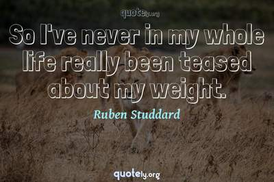 Photo Quote of So I've never in my whole life really been teased about my weight.
