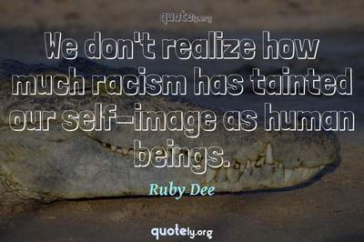 Photo Quote of We don't realize how much racism has tainted our self-image as human beings.