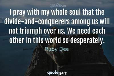Photo Quote of I pray with my whole soul that the divide-and-conquerers among us will not triumph over us. We need each other in this world so desperately.