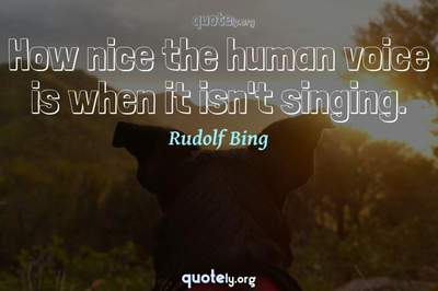 Photo Quote of How nice the human voice is when it isn't singing.