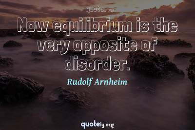 Photo Quote of Now equilibrium is the very opposite of disorder.