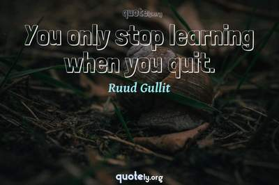 Photo Quote of You only stop learning when you quit.