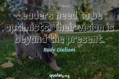 Photo Quote of Leaders need to be optimists. Their vision is beyond the present.