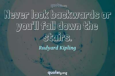Photo Quote of Never look backwards or you'll fall down the stairs.
