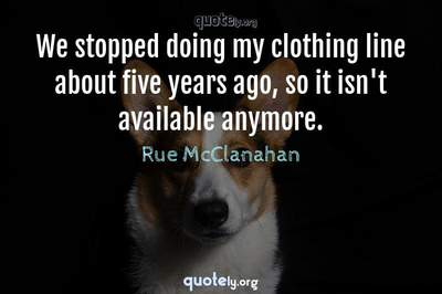 Photo Quote of We stopped doing my clothing line about five years ago, so it isn't available anymore.