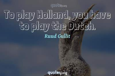 Photo Quote of To play Holland, you have to play the Dutch.