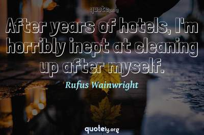 Photo Quote of After years of hotels, I'm horribly inept at cleaning up after myself.