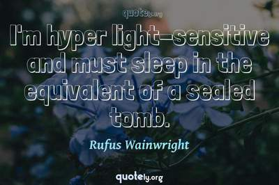 Photo Quote of I'm hyper light-sensitive and must sleep in the equivalent of a sealed tomb.