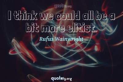 Photo Quote of I think we could all be a bit more elitist.