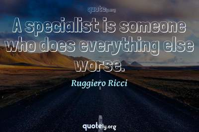 Photo Quote of A specialist is someone who does everything else worse.