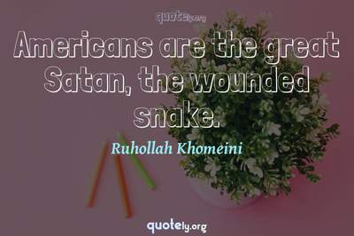 Photo Quote of Americans are the great Satan, the wounded snake.