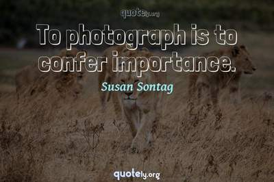 Photo Quote of To photograph is to confer importance.