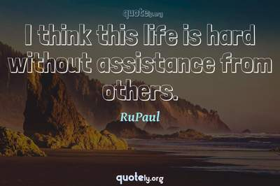 Photo Quote of I think this life is hard without assistance from others.