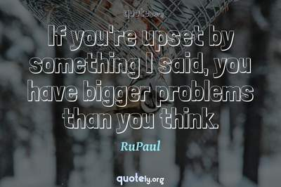 Photo Quote of If you're upset by something I said, you have bigger problems than you think.